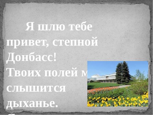 Я шлю тебе привет, степной Донбасс! Твоих полей мне слышится дыханье. Я тыся...