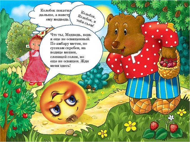 Колобок покатился дальше, а навстречу ему медведь. Колобок, Колобок, я тебя с...