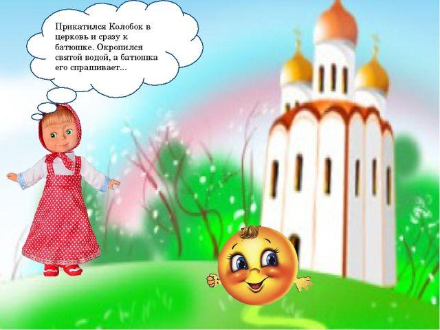 Прикатился Колобок в церковь и сразу к батюшке. Окропился святой водой, а бат...