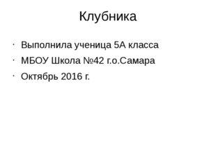 Клубника Выполнила ученица 5А класса МБОУ Школа №42 г.о.Самара Октябрь 2016 г.
