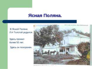 Ясная Поляна. В Ясной Поляне Л.Н Толстой родился. Здесь прожил более 50 лет.