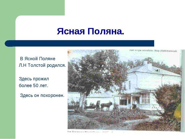 Ясная Поляна. В Ясной Поляне Л.Н Толстой родился. Здесь прожил более 50 лет....