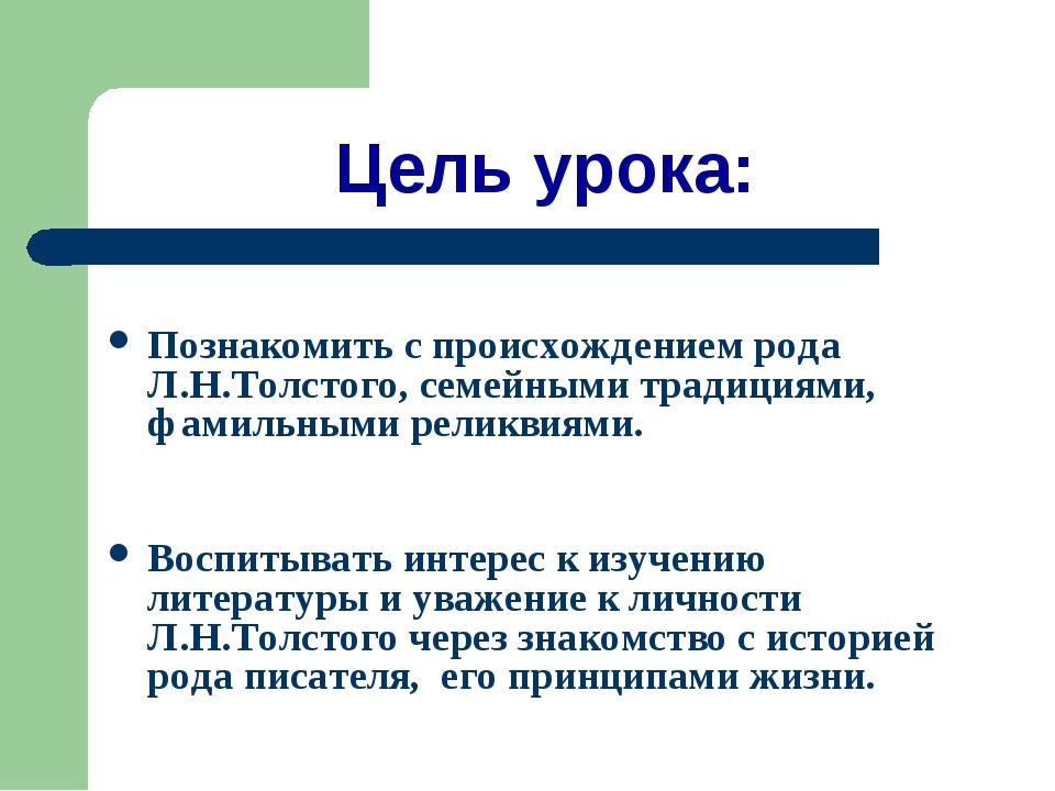 Цель урока: Познакомить с происхождением рода Л.Н.Толстого, семейными традици...