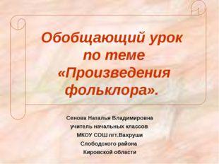Обобщающий урок по теме «Произведения фольклора». Сенова Наталья Владимировн