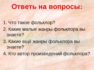 Ответь на вопросы: 1. Что такое фольклор? 2. Какие малые жанры фольклора вы з