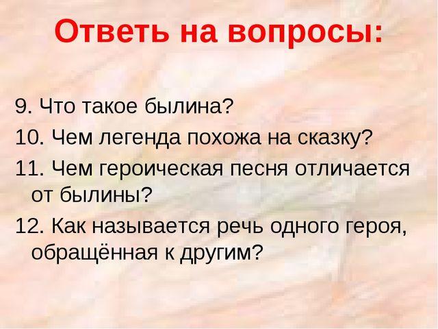 Ответь на вопросы: 9. Что такое былина? 10. Чем легенда похожа на сказку? 11....