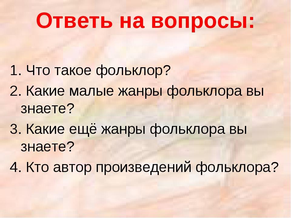 Ответь на вопросы: 1. Что такое фольклор? 2. Какие малые жанры фольклора вы з...