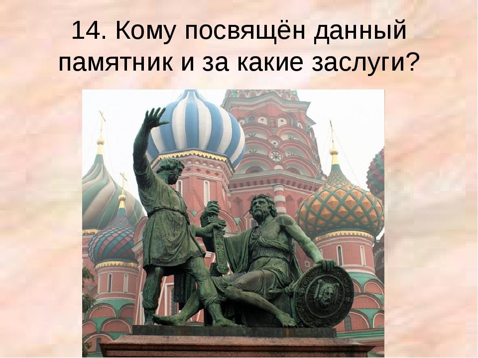 14. Кому посвящён данный памятник и за какие заслуги?