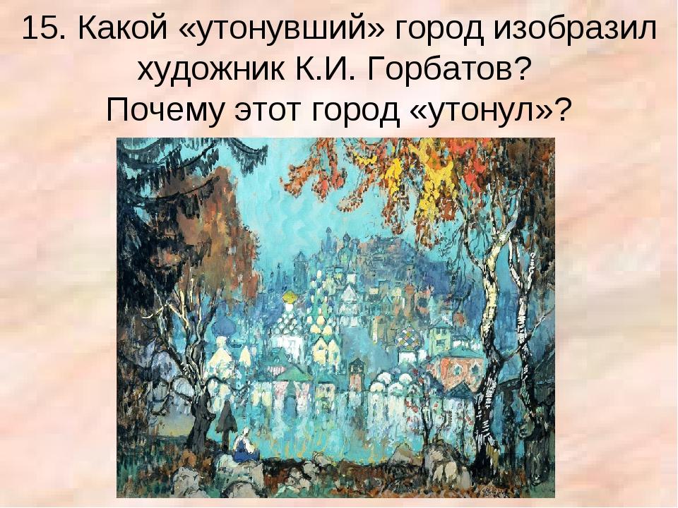 15. Какой «утонувший» город изобразил художник К.И. Горбатов? Почему этот гор...
