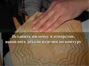 Вставить пилочку в отверстие, выпилить детали изделия по контуру