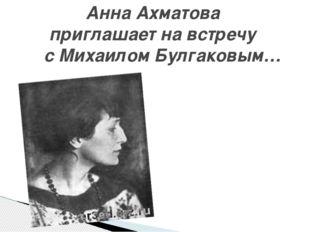 Анна Ахматова приглашает на встречу с Михаилом Булгаковым…