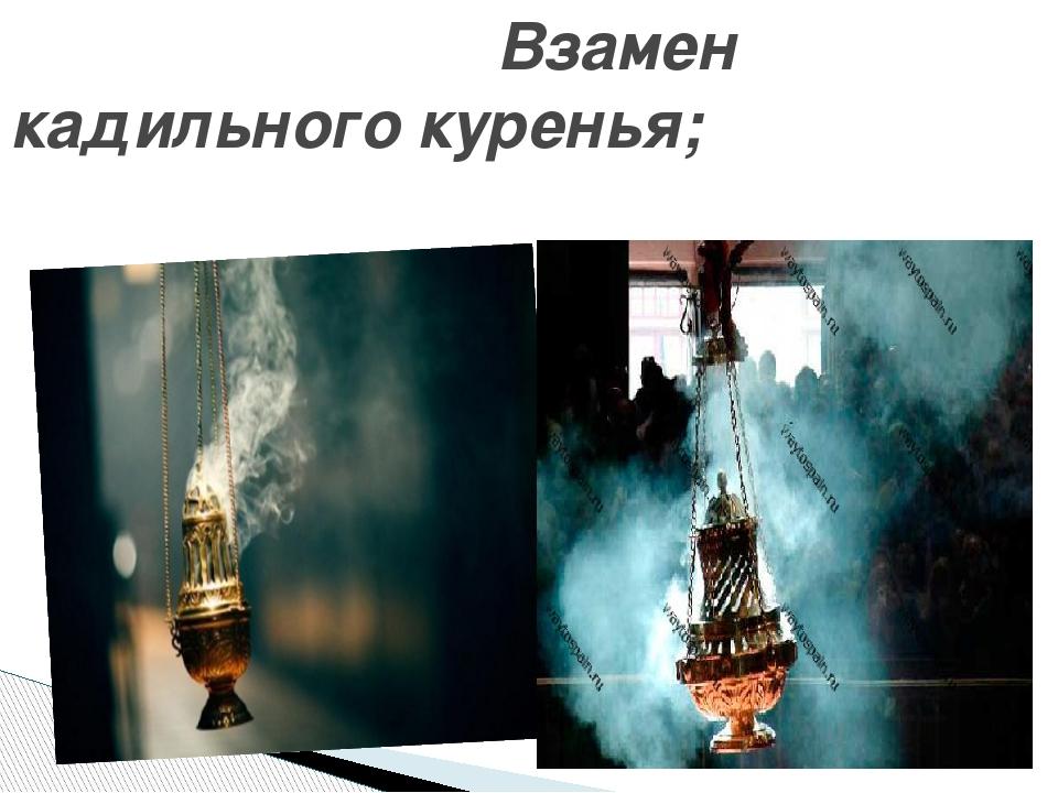 Взамен кадильного куренья;