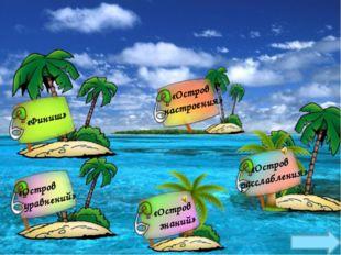 «Остров уравнений» «Остров знаний» «Остров расслабления» «Финиш» «Остров наст