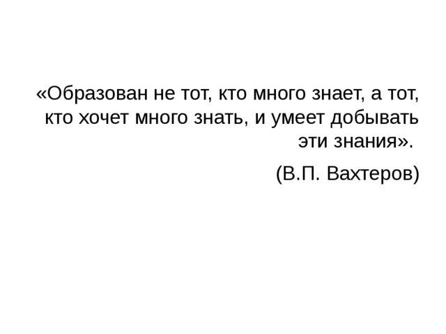 «Образован не тот, кто много знает, а тот, кто хочет много знать, и умеет до...