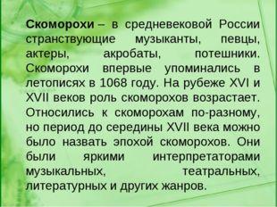 Скоморохи– в средневековой России странствующие музыканты, певцы, актеры, ак