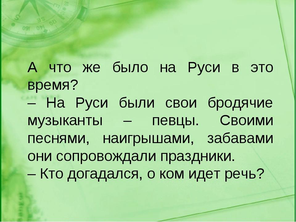 А что же было на Руси в это время? – На Руси были свои бродячие музыканты – п...