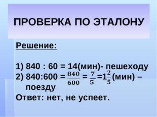 ПРОВЕРКА ПО ЭТАЛОНУ Решение: 1) 840 : 60 = 14(мин)- пешеходу 2) 840:600 = = =