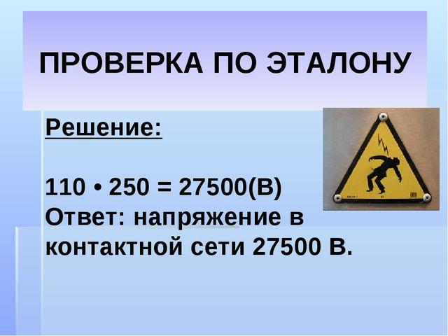 Решение: 110 • 250 = 27500(В) Ответ: напряжение в контактной сети 27500 В. ПР...