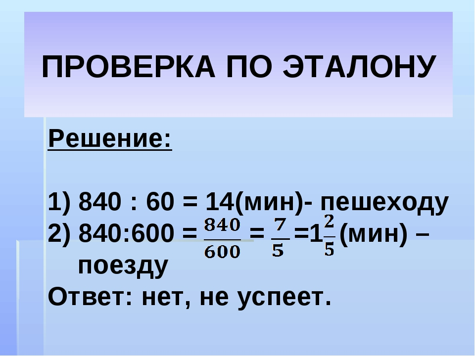 ПРОВЕРКА ПО ЭТАЛОНУ Решение: 1) 840 : 60 = 14(мин)- пешеходу 2) 840:600 = = =...