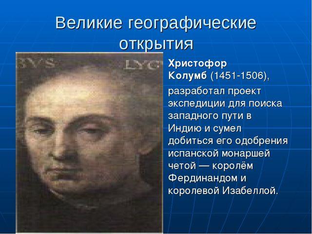 Великие географические открытия Христофор Колумб(1451-1506), разработал прое...