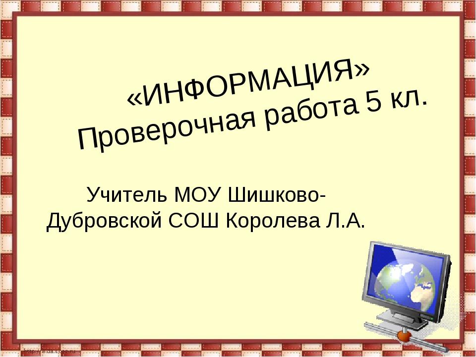 «ИНФОРМАЦИЯ» Проверочная работа 5 кл. Учитель МОУ Шишково-Дубровской СОШ Коро...
