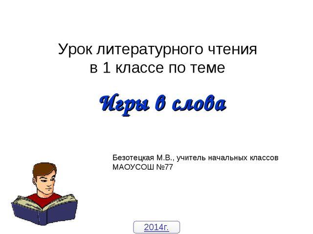 Урок литературного чтения в 1 классе по теме Игры в слова Безотецкая М.В., уч...