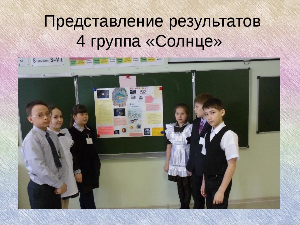 Представление результатов 4 группа «Солнце» Представление результатов 4 групп...