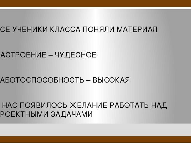 ВСЕ УЧЕНИКИ КЛАССА ПОНЯЛИ МАТЕРИАЛ НАСТРОЕНИЕ – ЧУДЕСНОЕ РАБОТОСПОСОБНОСТЬ –...