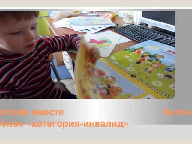 Работаем вместе Антон- ребёнок «категория-инвалид»