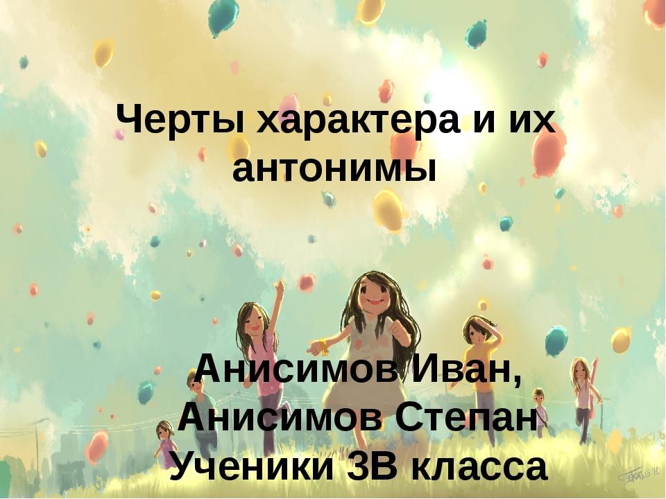 Черты характера и их антонимы Анисимов Иван, Анисимов Степан Ученики 3В класс...