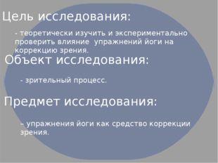 Цель исследования: Объект исследования: - теоретически изучить и эксперимента
