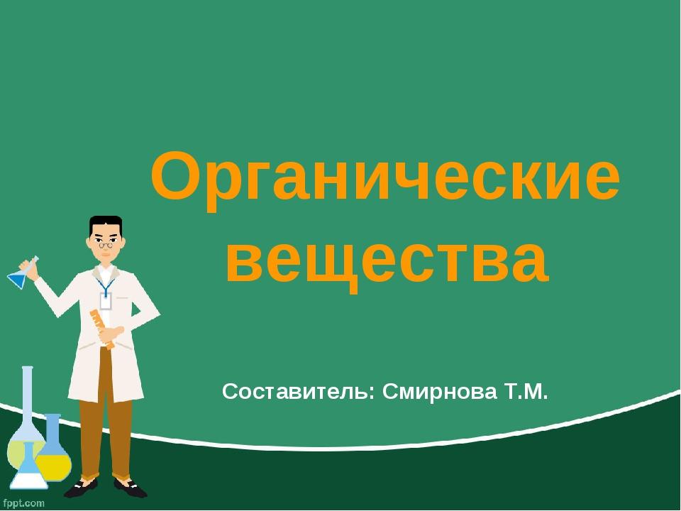 Органические вещества Составитель: Смирнова Т.М.