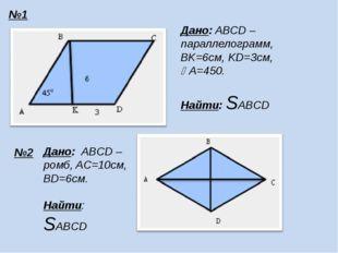 №1 №2 Дано: ABCD – параллелограмм, BK=6см, KD=3см, A=450. Найти: SABCD Дано: