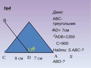 №4 C A B D Дано: ABC-треугольник AD= 7см ADB=1350 C=900 Найти: S ABC-? S ABD-