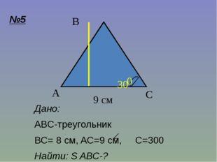 Дано: ABC-треугольник BC= 8 см, AC=9 cм, C=300 Найти: S ABC-? C A B 9 см 8 см