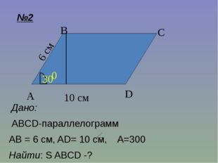№2 Дано: ABCD-параллелограмм AB = 6 см, AD= 10 см, A=300 Найти: S ABCD -? C