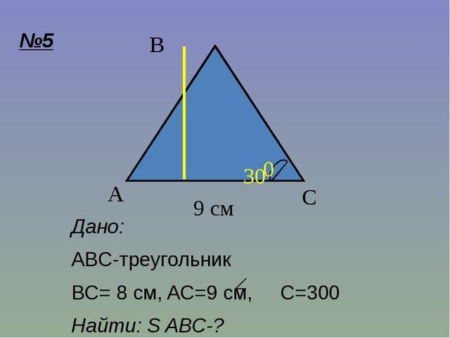 Дано: ABC-треугольник BC= 8 см, AC=9 cм, C=300 Найти: S ABC-? C A B 9 см 8 см...