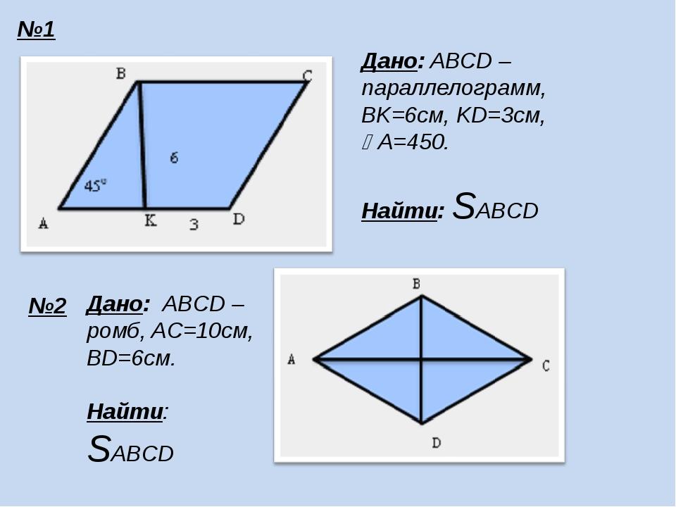 №1 №2 Дано: ABCD – параллелограмм, BK=6см, KD=3см, A=450. Найти: SABCD Дано:...