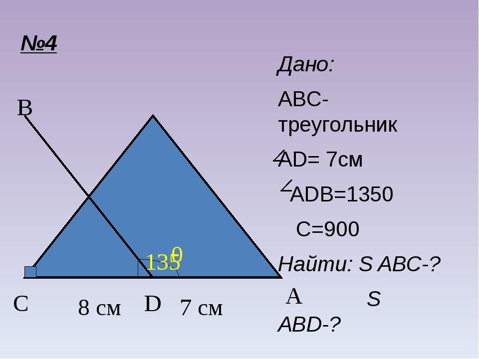 №4 C A B D Дано: ABC-треугольник AD= 7см ADB=1350 C=900 Найти: S ABC-? S ABD-...