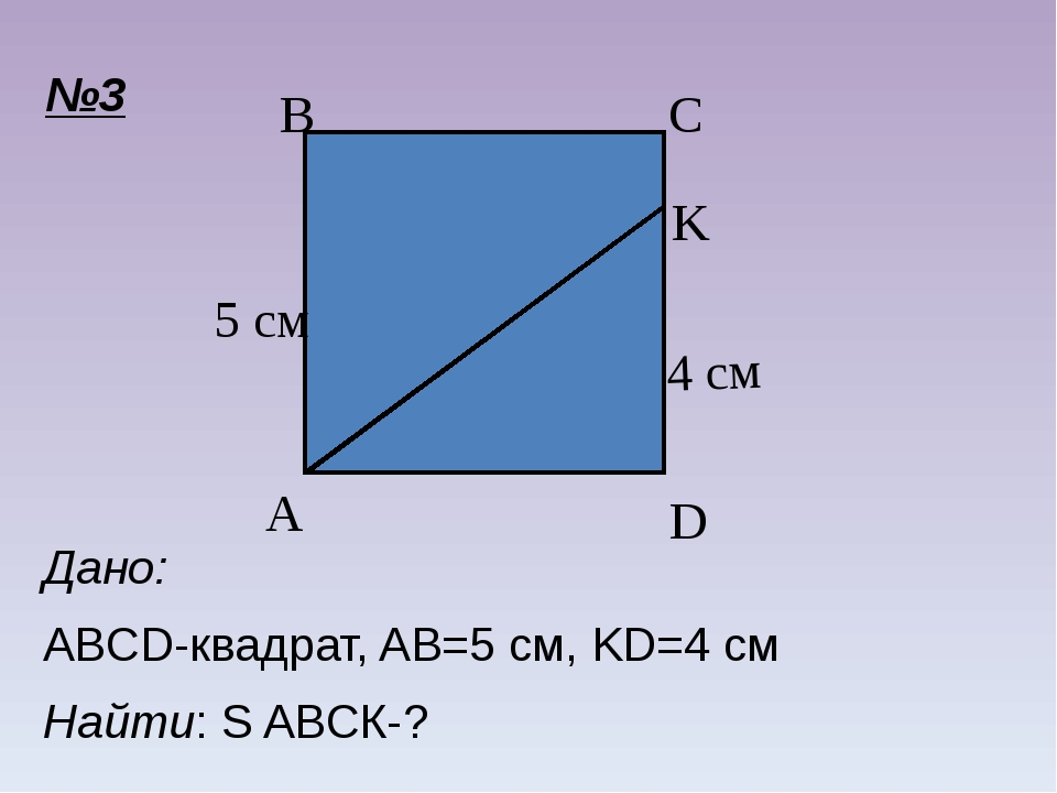 Дано: ABCD-квадрат, AB=5 см, KD=4 см Найти: S ABCК-? №3 C A B D K 4 см 5 см