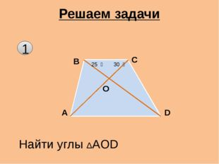 1 Решаем задачи A B C D O 30 ͦ 25 ͦ Найти углы ΔAOD