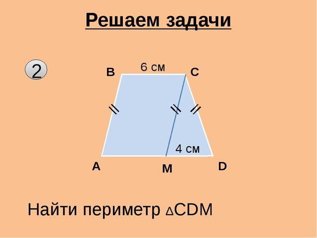 2 Решаем задачи A B C D Найти периметр ΔСDМ М 6 см 4 см