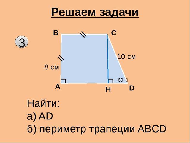3 Решаем задачи A B C D Найти: а) AD б) периметр трапеции ABCD Н 60 ͦ 10 см...