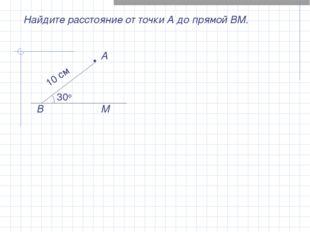Найдите расстояние от точки А до прямой ВМ. В М • А 30о 10 см