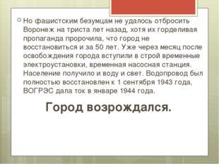 Но фашистским безумцам не удалось отбросить Воронеж на триста лет назад, хотя
