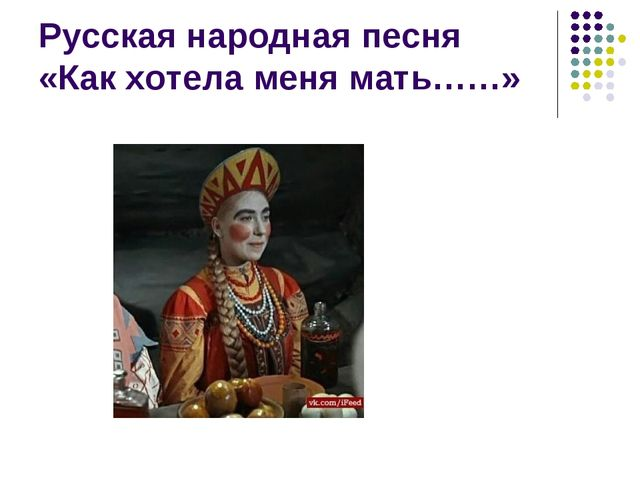 Русская народная песня «Как хотела меня мать……»