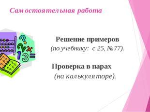 Самостоятельная работа Решение примеров (по учебнику: с 25, №77). Проверка в