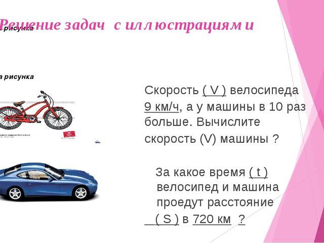 Решение задач с иллюстрациями Скорость ( V ) велосипеда 9 км/ч, а у машины в...