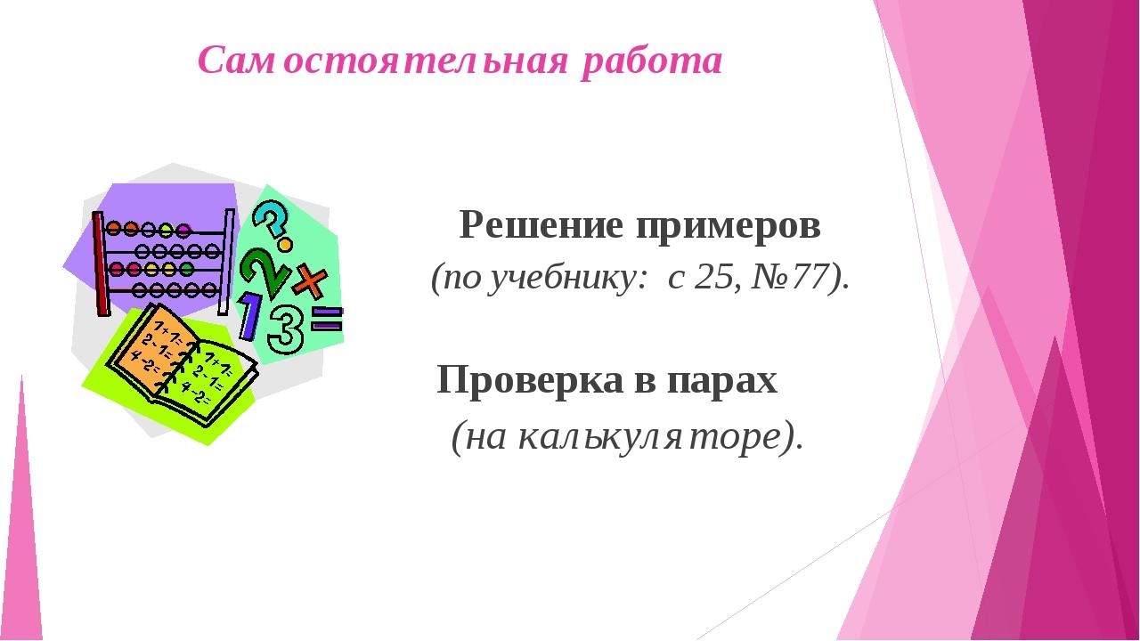 Самостоятельная работа Решение примеров (по учебнику: с 25, №77). Проверка в...