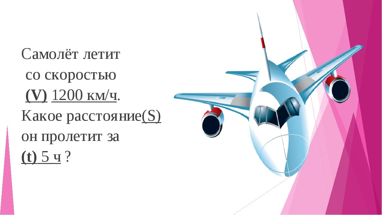 Самолёт летит со скоростью (V) 1200 км/ч. Какое расстояние(S) он пролетит за...